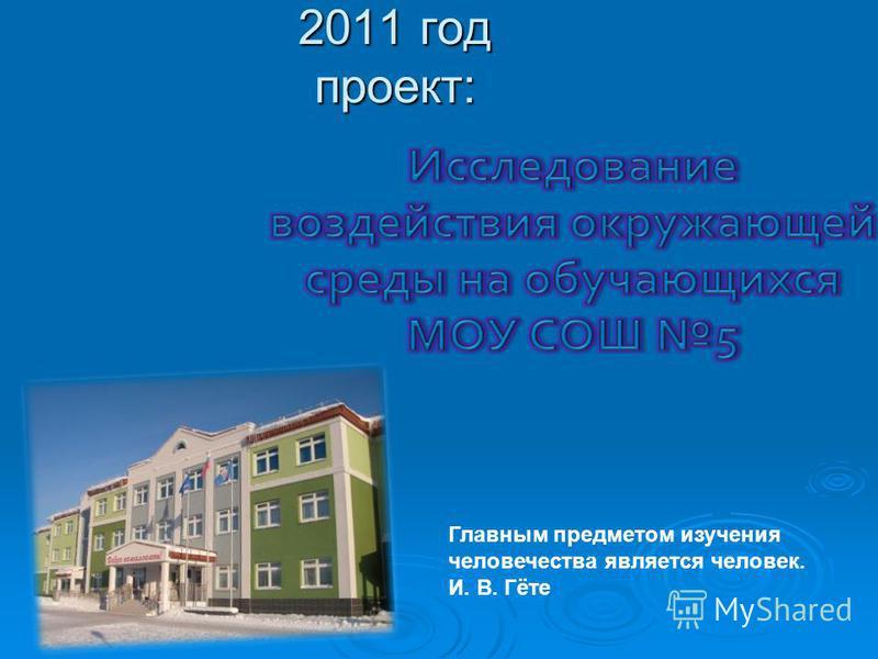 2011 год проект: Главным предметом изучения человечества является человек. И. В. Гёте