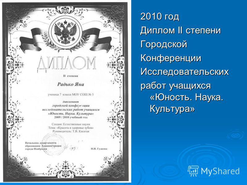2010 год Диплом II степени Городской КонференцииИсследовательских работ учащихся «Юность. Наука. Культура»