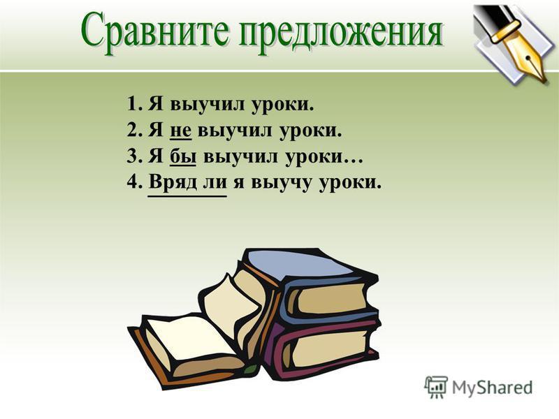 1. Я выучил уроки. 2. Я не выучил уроки. 3. Я бы выучил уроки… 4. Вряд ли я выучу уроки.