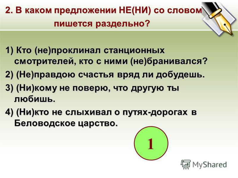 2. В каком предложении НЕ(НИ) со словом пишется раздельно? пишется раздельно? 1) Кто (не)проклинал станционных смотрителей, кто с ними (не)бранивался? 2) (Не)правдою счастья вряд ли добудешь. 3) (Ни)кому не поверю, что другую ты любишь. 4) (Ни)кто не