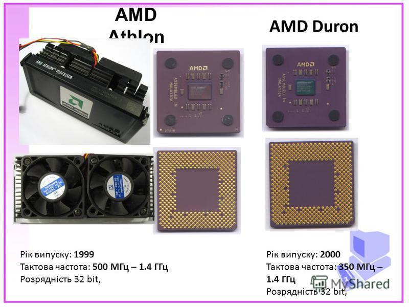 AMD Athlon AMD Duron Рік випуску: 1999 Тактова частота: 500 МГц – 1.4 ГГц Розрядність 32 bit, Рік випуску: 2000 Тактова частота: 350 МГц – 1.4 ГГц Розрядність 32 bit,