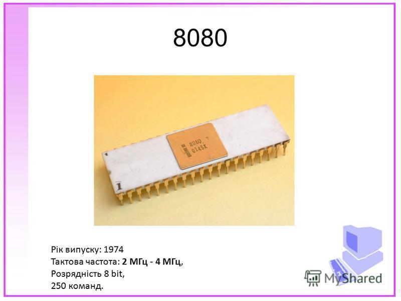8080 Рік випуску: 1974 Тактова частота: 2 МГц - 4 МГц, Розрядність 8 bit, 250 команд.