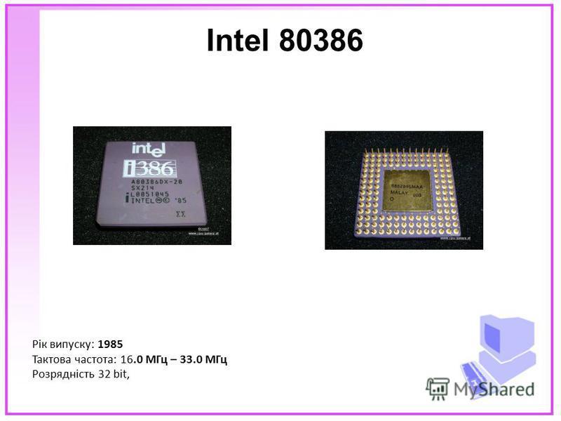 Intel 80386 Рік випуску: 1985 Тактова частота: 16.0 МГц – 33.0 МГц Розрядність 32 bit,