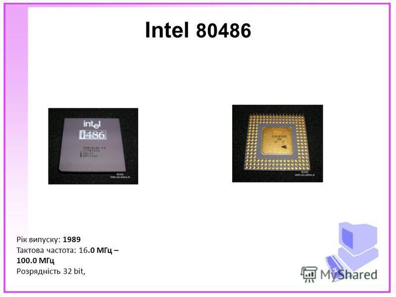 Intel 80486 Рік випуску: 1989 Тактова частота: 16.0 МГц – 100.0 МГц Розрядність 32 bit,