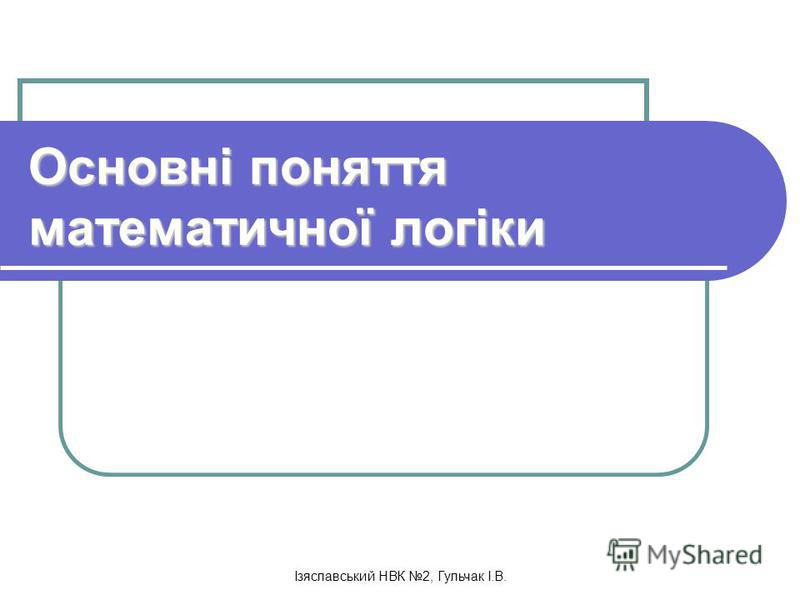 Ізяславський НВК 2, Гульчак І.В. Основні поняття математичної логіки