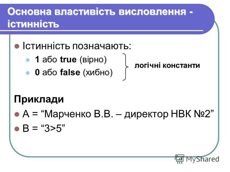 Основна властивість висловлення - істинність Істинність позначають: 1 або true (вірно) 0 або false (хибно) Приклади А = Марченко В.В. – директор НВК 2 В = 3>5 логічні константи