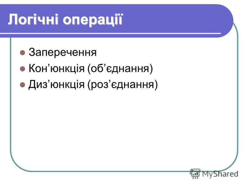 Логічні операції Заперечення Конюнкція (обєднання) Дизюнкція (розєднання)