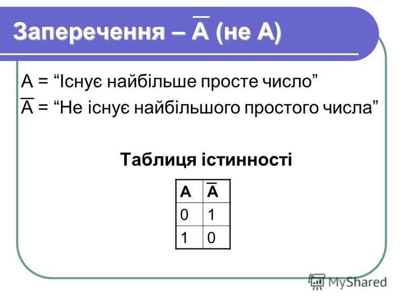 Заперечення – А (не А) А = Існує найбільше просте число А = Не існує найбільшого простого числа Таблиця істинності АА 01 10