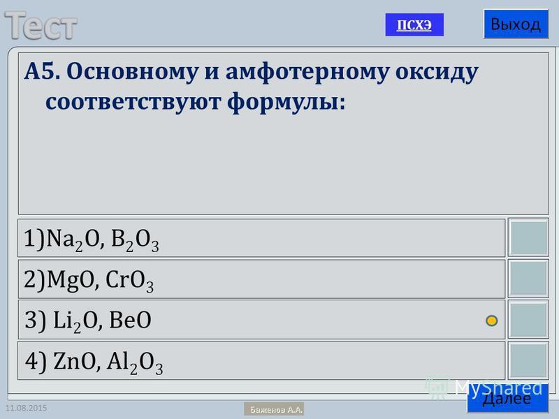 11.08.2015 A5. Основному и амфотерному оксиду соответствуют формулы: 1)Na 2 O, B 2 O 3 2)MgO, CrO 3 3) Li 2 O, BeO 4) ZnO, Al 2 O 3 ПСХЭ