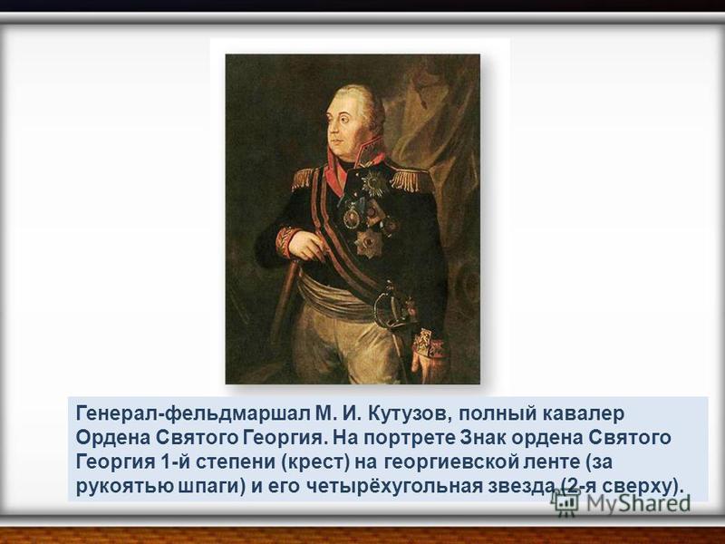 Генерал-фельдмаршал М. И. Кутузов, полный кавалер Ордена Святого Георгия. На портрете Знак ордена Святого Георгия 1-й степени (крест) на георгиевской ленте (за рукоятью шпаги) и его четырёхугольная звезда (2-я сверху).