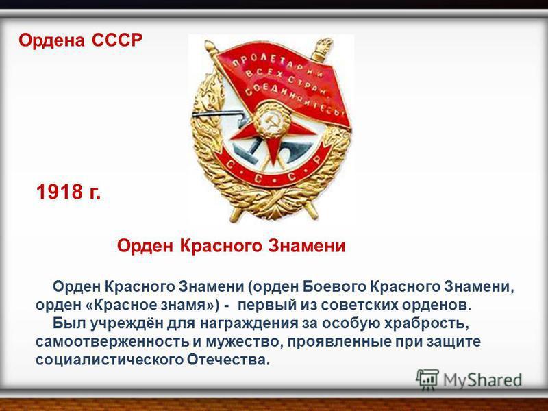 Орден Красного Знамени (орден Боевого Красного Знамени, орден «Красное знамя») - первый из советских орденов. Был учреждён для награждения за особую храбрость, самоотверженность и мужество, проявленные при защите социалистического Отечества. Ордена С