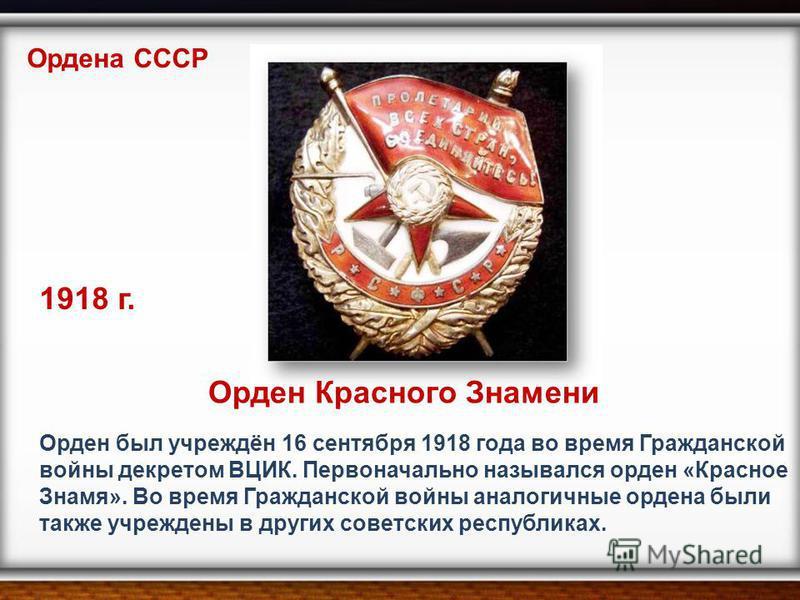 Орден был учреждён 16 сентября 1918 года во время Гражданской войны декретом ВЦИК. Первоначально назывался орден «Красное Знамя». Во время Гражданской войны аналогичные ордена были также учреждены в других советских республиках. Ордена СССР Орден Кра
