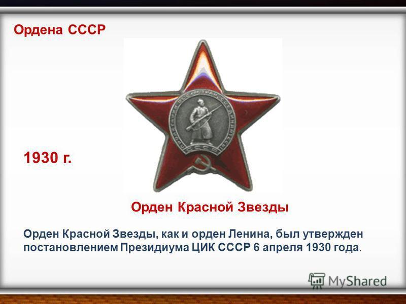 Орден Красной Звезды, как и орден Ленина, был утвержден постановлением Президиума ЦИК СССР 6 апреля 1930 года. 1930 г. Орден Красной Звезды