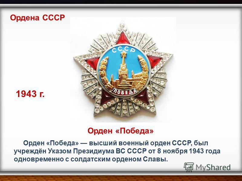 Орден «Победа» высший военный орден СССР, был учреждён Указом Президиума ВС СССР от 8 ноября 1943 года одновременно с солдатским орденом Славы. Ордена СССР 1943 г. Орден «Победа»
