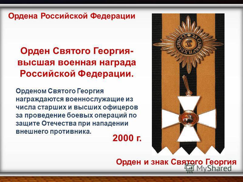 2000 г. Ордена Российской Федерации Орден и знак Святого Георгия Орден Святого Георгия- высшая военная награда Российской Федерации. Орденом Святого Георгия награждаются военнослужащие из числа старших и высших офицеров за проведение боевых операций