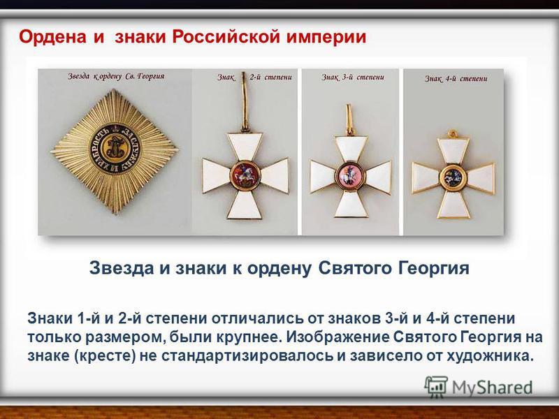 Знаки 1-й и 2-й степени отличались от знаков 3-й и 4-й степени только размером, были крупнее. Изображение Святого Георгия на знаке (кресте) не стандартизировалось и зависело от художника. Ордена и знаки Российской империи Звезда и знаки к ордену Свят