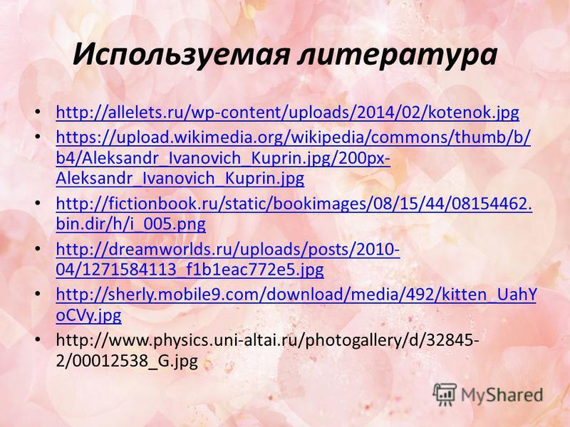 Используемая литература http://allelets.ru/wp-content/uploads/2014/02/kotenok.jpg https://upload.wikimedia.org/wikipedia/commons/thumb/b/ b4/Aleksandr_Ivanovich_Kuprin.jpg/200px- Aleksandr_Ivanovich_Kuprin.jpg https://upload.wikimedia.org/wikipedia/c
