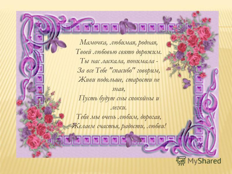 Мамочка, любимая, родная, Твоей любовью свято дорожим. Ты нас ласкала, понимала - За все Тебе спасибо говорим, Живи подольше, старости не зная, Пусть будут сны спокойны и легки. Тебя мы очень любим, дорогая, Желаем счастья, радости, любви!