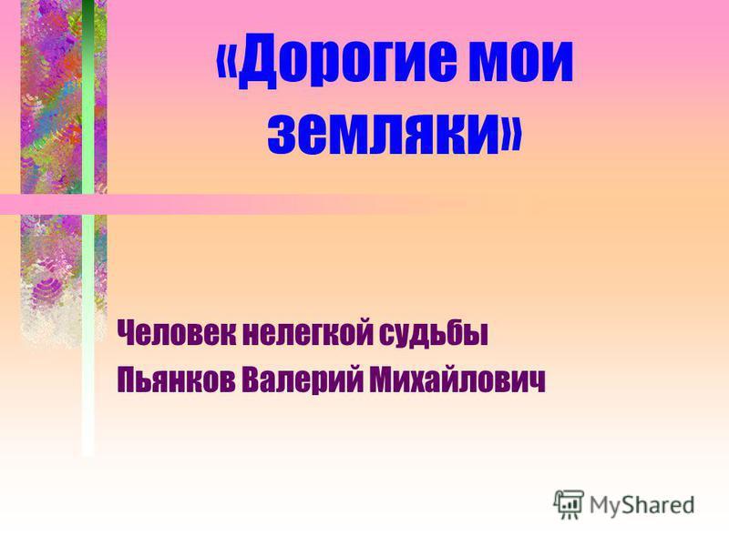 «Дорогие мои земляки» Человек нелегкой судьбы Пьянков Валерий Михайлович