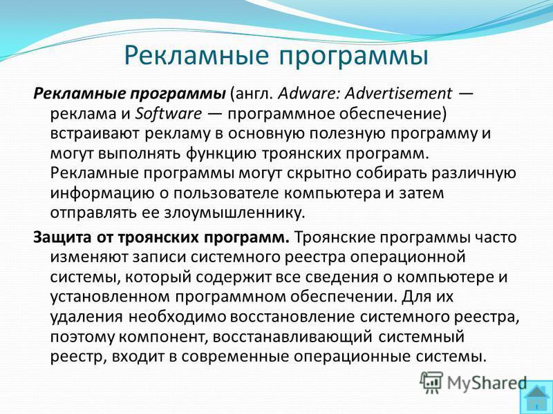 Рекламные программы Рекламные программы (англ. Adware: Advertisement реклама и Software программное обеспечение) встраивают рекламу в основную полезную программу и могут выполнять функцию троянских программ. Рекламные программы могут скрытно собирать