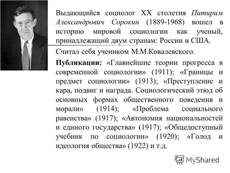Выдающийся социолог ХХ столетия Питирим Александрович Сорокин (1889-1968) вошел в историю мировой социологии как ученый, принадлежащий двум странам: России и США. Считал себя учеником М.М.Ковалевского. Публикации: «Главнейшие теории прогресса в совре