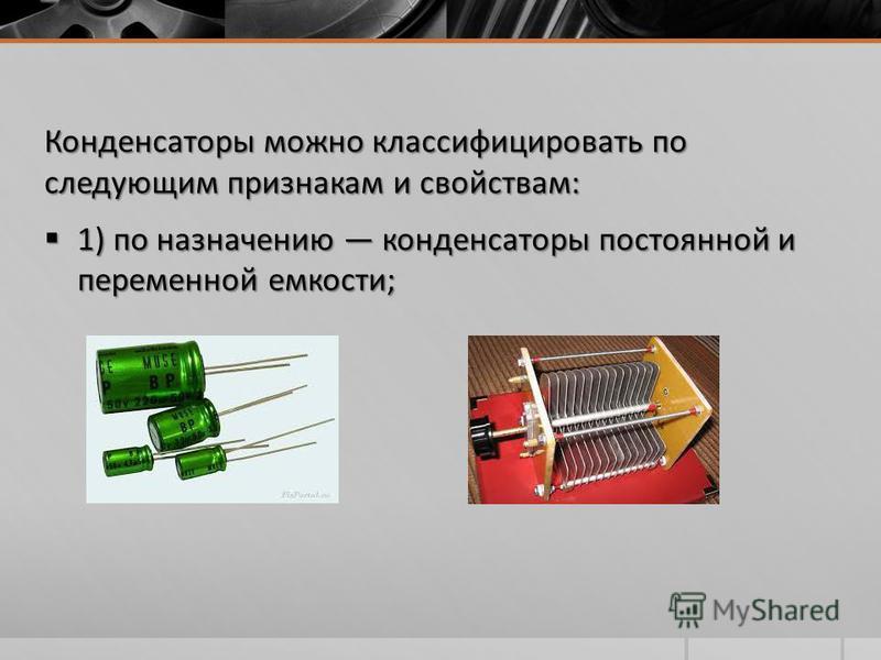 Конденсаторы можно классифицировать по следующим признакам и свойствам: 1) по назначению конденсаторы постоянной и переменной емкости; 1) по назначению конденсаторы постоянной и переменной емкости;