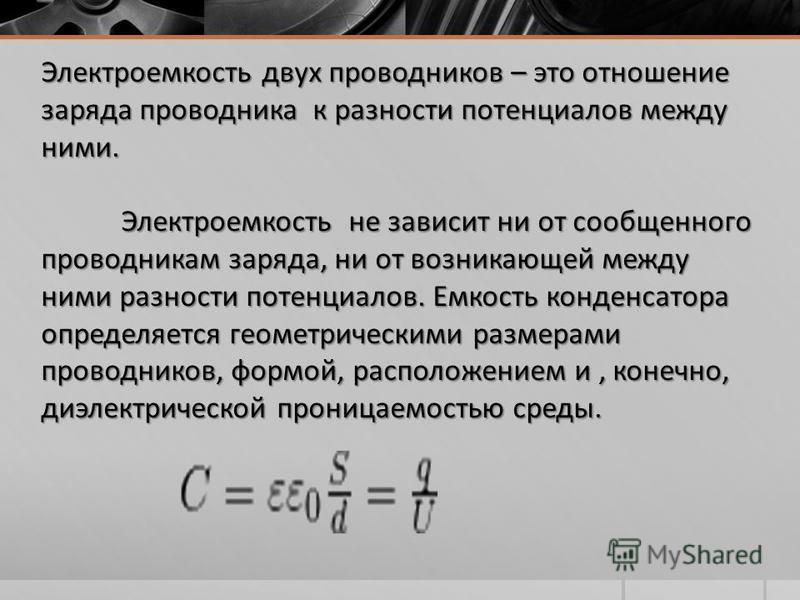 Электроемкость двух проводников – это отношение заряда проводника к разности потенциалов между ними. Электроемкость не зависит ни от сообщенного проводникам заряда, ни от возникающей между ними разности потенциалов. Емкость конденсатора определяется
