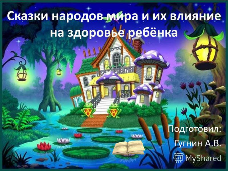 Сказки народов мира и их влияние на здоровье ребёнка Подготовил: Гугнин А.В.
