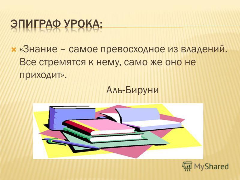 «Знание – самое превосходное из владений. Все стремятся к нему, само же оно не приходит». Аль-Бируни