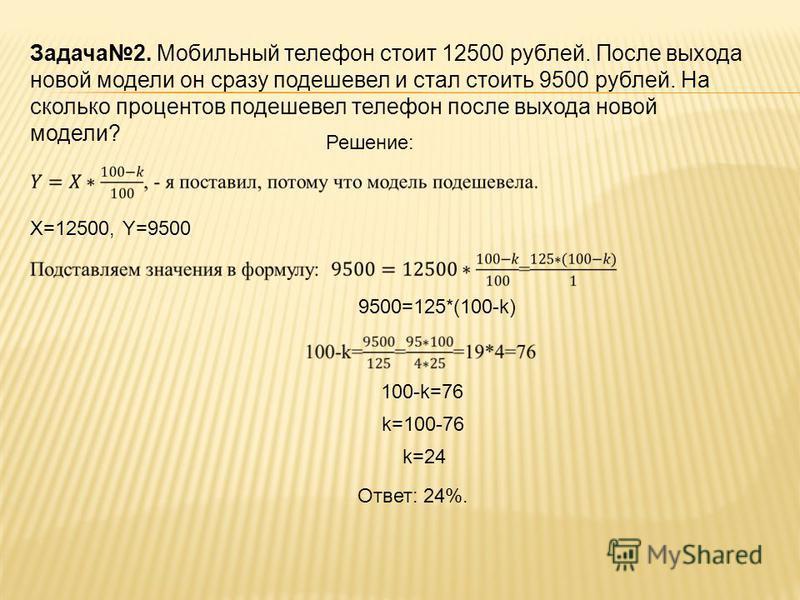 Задача 2. Мобильный телефон стоит 12500 рублей. После выхода новой модели он сразу подешевел и стал стоить 9500 рублей. На сколько процентов подешевел телефон после выхода новой модели? Решение: Х=12500,Y=9500 9500=125*(100-k) 100-k=76 k=100-76 k=24