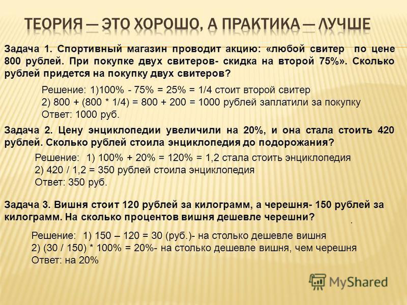 Задача 1. Спортивный магазин проводит акцию: «любой свитер по цене 800 рублей. При покупке двух свитеров- скидка на второй 75%». Сколько рублей придется на покупку двух свитеров? Решение: 1)100% - 75% = 25% = 1/4 стоит второй свитер 2) 800 + (800 * 1