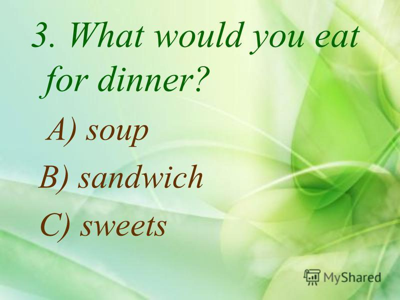 3. What would you eat for dinner? A) soup B) sandwich C) sweets