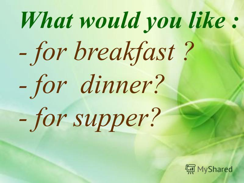 What would you like : - for breakfast ? - for dinner? - for supper?