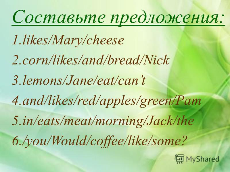 Составьте предложения: 1.likes/Mary/cheese 2.corn/likes/and/bread/Nick 3.lemons/Jane/eat/cant 4.and/likes/red/apples/green/Pam 5.in/eats/meat/morning/Jack/the 6./you/Would/coffee/like/some?