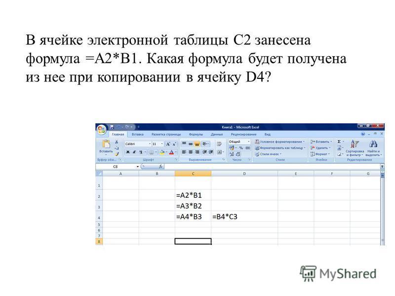 В ячейке электронной таблицы С2 занесена формула =А2*B1. Какая формула будет получена из нее при копировании в ячейку D4?