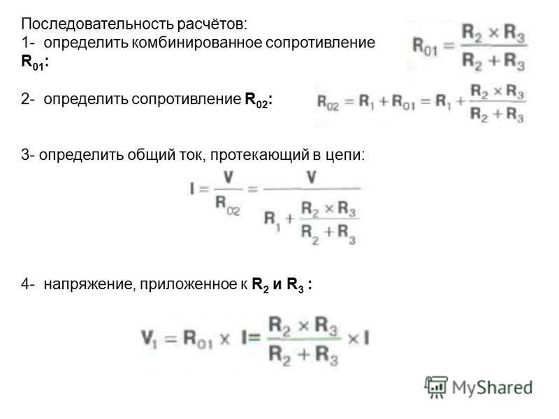 2- определить сопротивление R 02 : 3- определить общий ток, протекающий в цепи: 4- напряжение, приложенное к R 2 и R 3 : Последовательность расчётов: 1- определить комбинированное сопротивление R 01 :