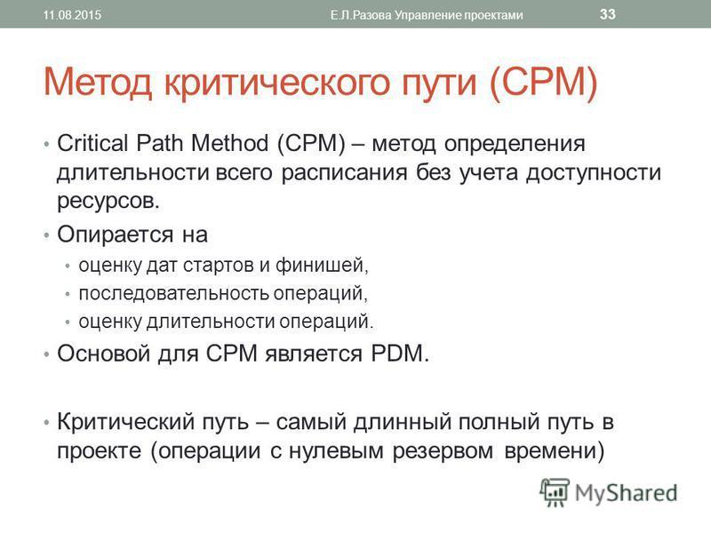 Метод критического пути (CPM) Critical Path Method (CPM) – метод определения длительности всего расписания без учета доступности ресурсов. Опирается на оценку дат стартов и финишей, последовательность операций, оценку длительности операций. Основой д