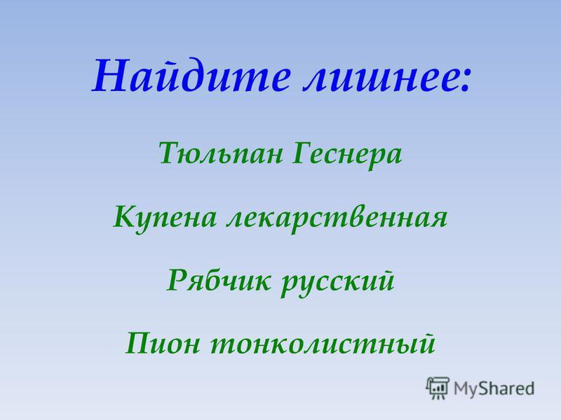 Найдите лишнее: Тюльпан Геснера Купена лекарственная Рябчик русский Пион тонколистный