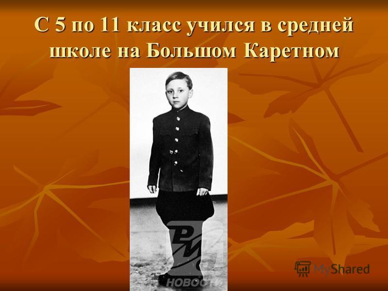 С 5 по 11 класс учился в средней школе на Большом Каретном