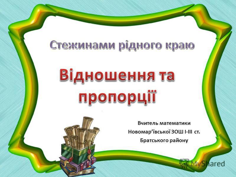 Вчитель математики Новомарївської ЗОШ І-ІІІ ст. Братського району