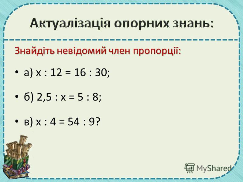Знайдіть невідомий член пропорції: а) х : 12 = 16 : 30; б) 2,5 : х = 5 : 8; в) х : 4 = 54 : 9?
