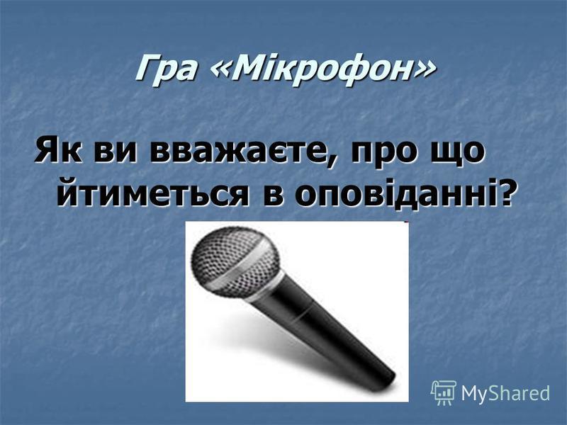 Гра «Мікрофон» Як ви вважаєте, про що йтиметься в оповіданні?