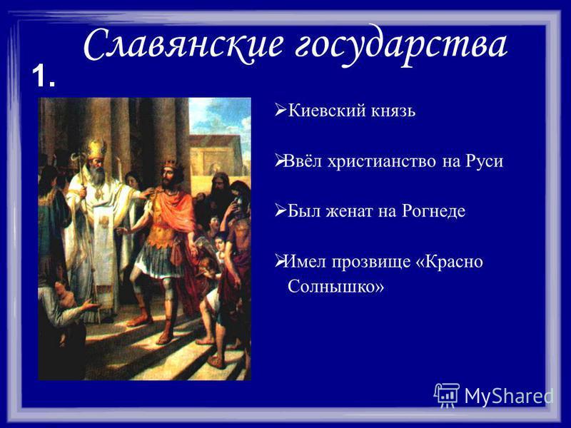 Славянские государства Киевский князь Ввёл христианство на Руси Был женат на Рогнеде Имел прозвище «Красно Солнышко» 1.