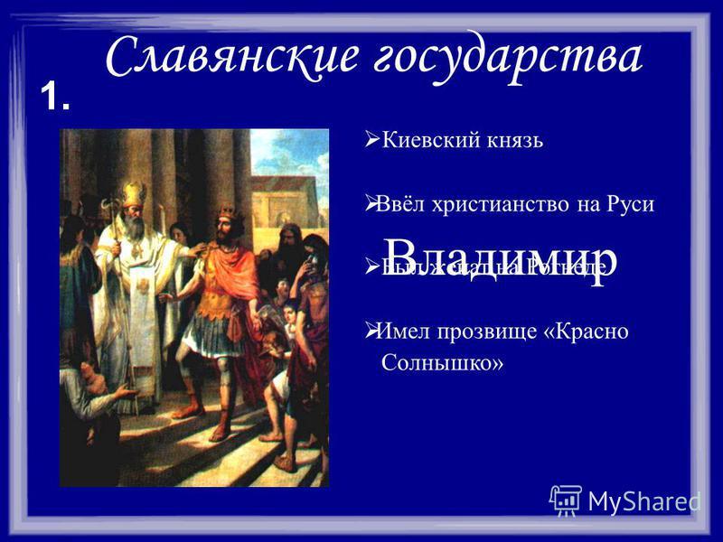 Славянские государства Киевский князь Ввёл христианство на Руси Был женат на Рогнеде Имел прозвище «Красно Солнышко» 1. Владимир