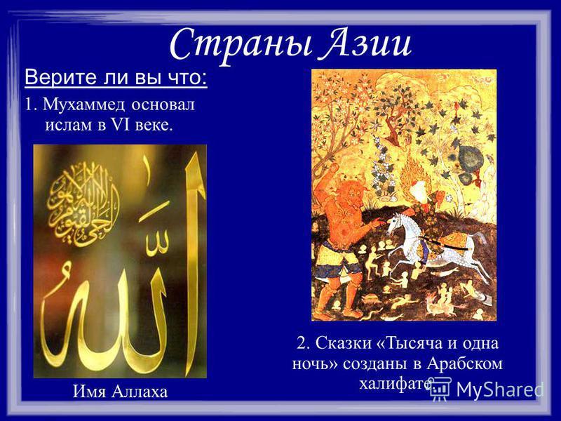 Страны Азии Верите ли вы что: 1. Мухаммед основал ислам в VI веке. Имя Аллаха 2. Сказки «Тысяча и одна ночь» созданы в Арабском халифате.