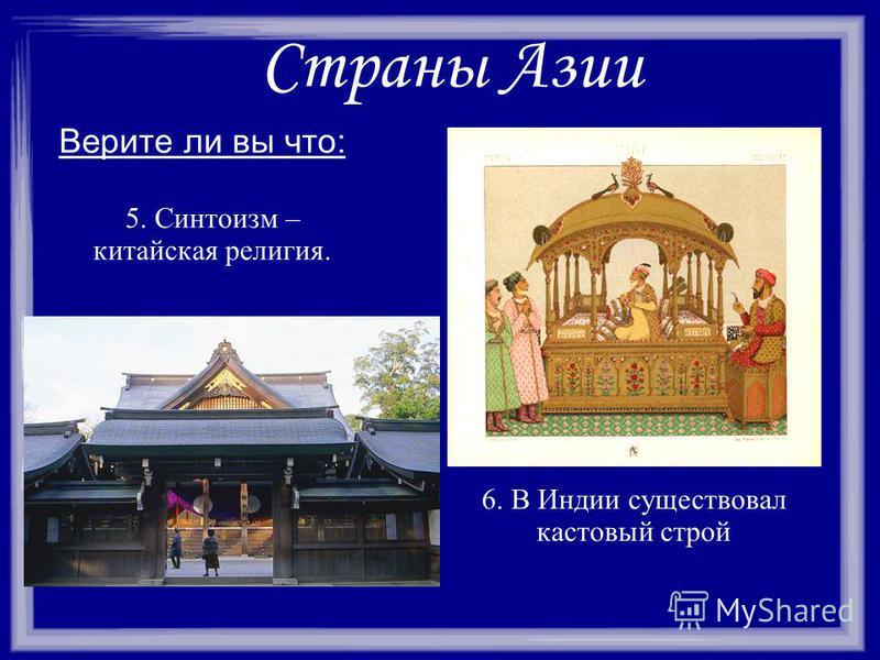 Страны Азии Верите ли вы что: 6. В Индии существовал кастовый строй 5. Синтоизм – китайская религия.