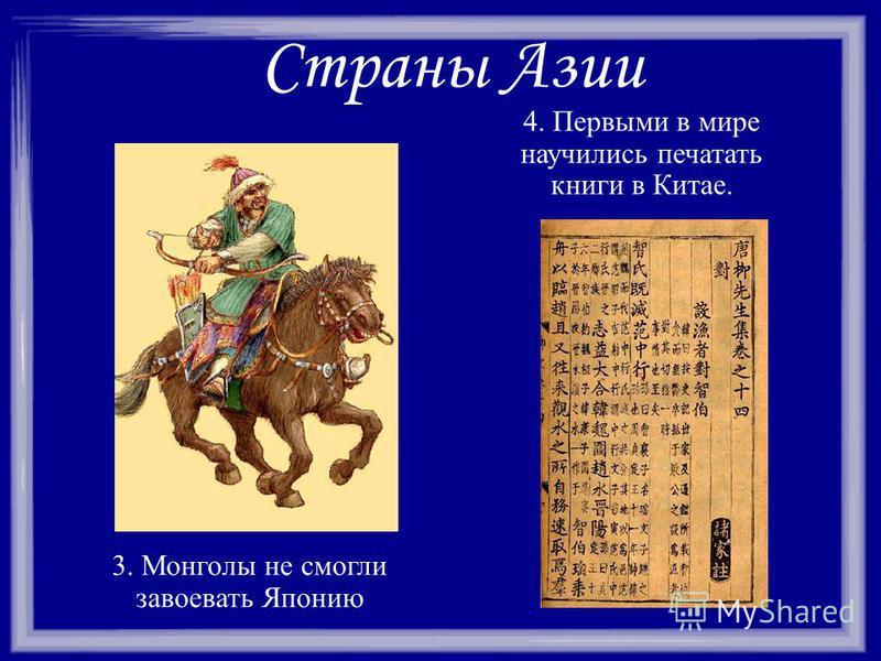 Страны Азии 3. Монголы не смогли завоевать Японию 4. Первыми в мире научились печатать книги в Китае.