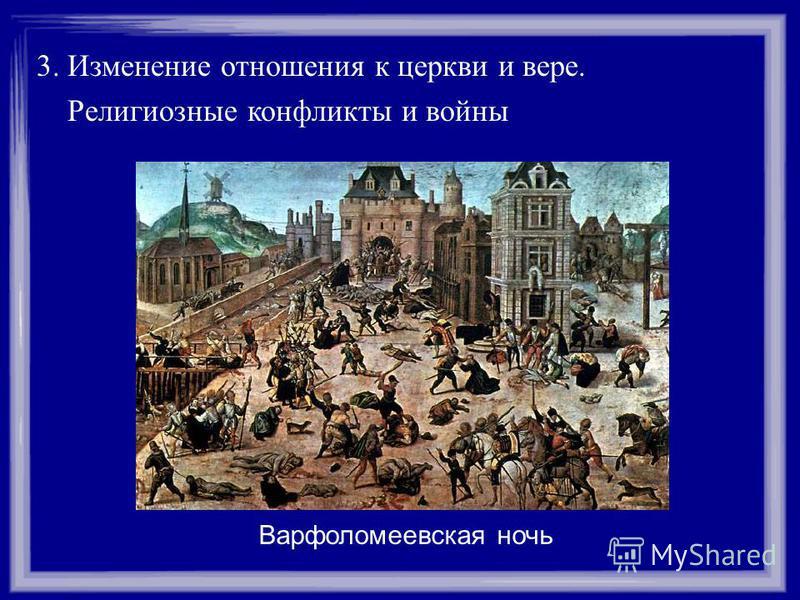 3. Изменение отношения к церкви и вере. Религиозные конфликты и войны Варфоломеевская ночь