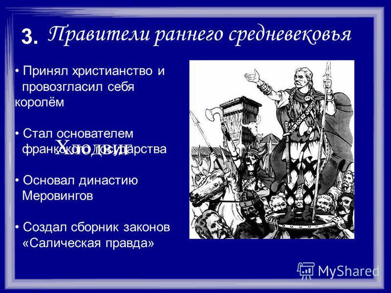 Правители раннего средневековья Принял христианство и провозгласил себя королём Стал основателем франкского государства Основал династию Меровингов Создал сборник законов «Салическая правда» 3. Хлодвиг