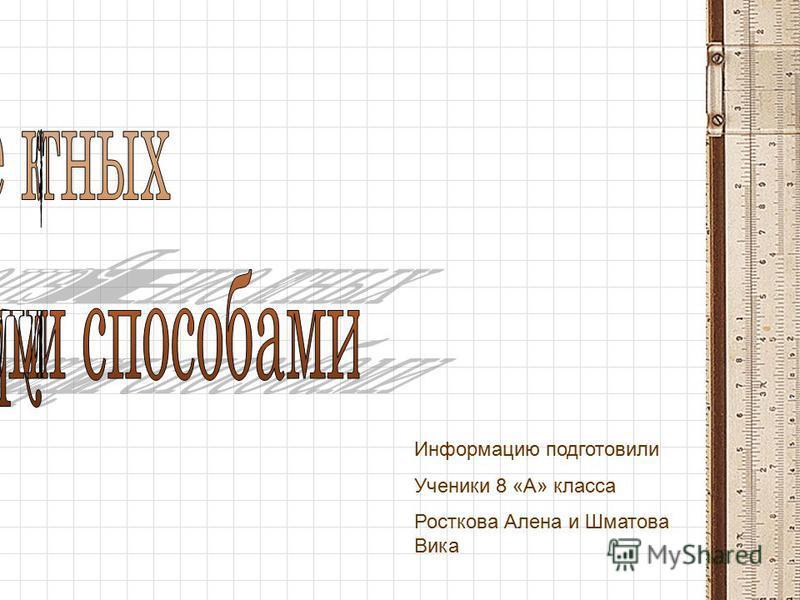 Информацию подготовили Ученики 8 «А» класса Росткова Алена и Шматова Вика